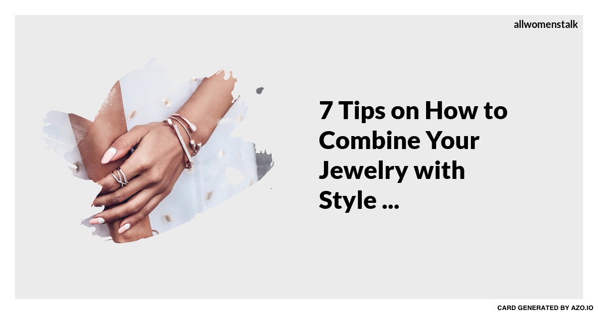 7 Tips on How to Combine Your Jewelry with Style ... Jewelry
