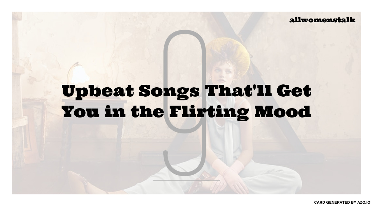 9 Upbeat Songs That 39 Ll Get You In The Flirting Mood Music