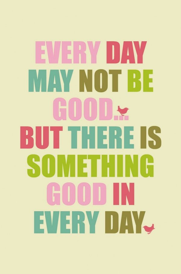 """Every Day May Not Be Good, but There is Something Good in Every Day"""