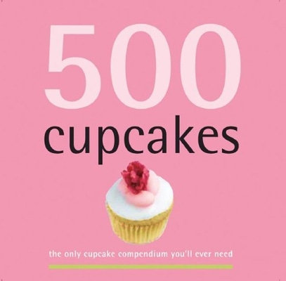 500 Cupcakes: the Only Cupcake Compendium You'll Ever Need by Fergal Connolly