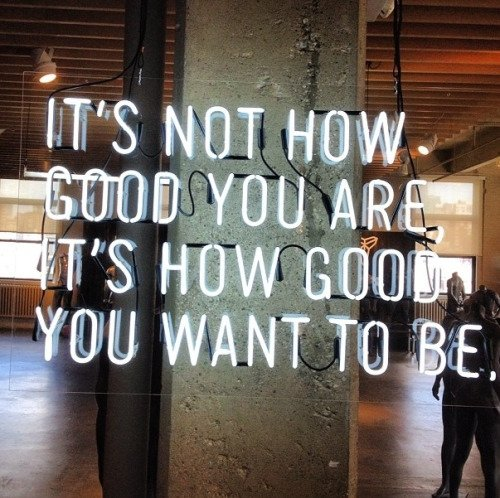 """It's Not How Good You Are, It's How Good You Want to Be"""