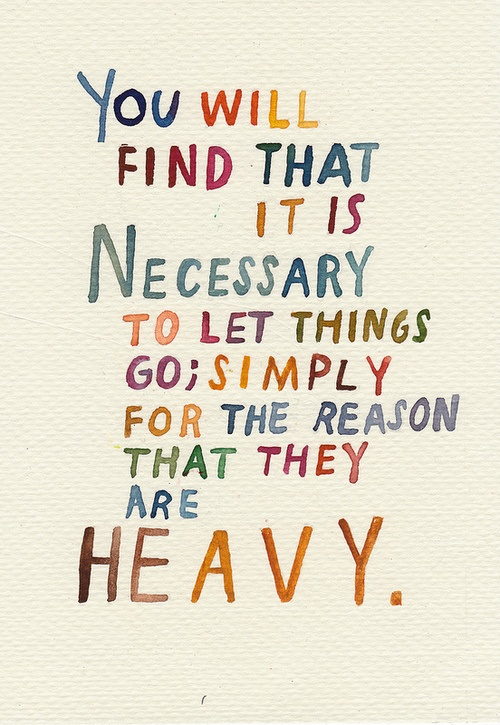 You Will Find That It is Necessary to Let Things Go, Simply for the Reason That They Are Heavy