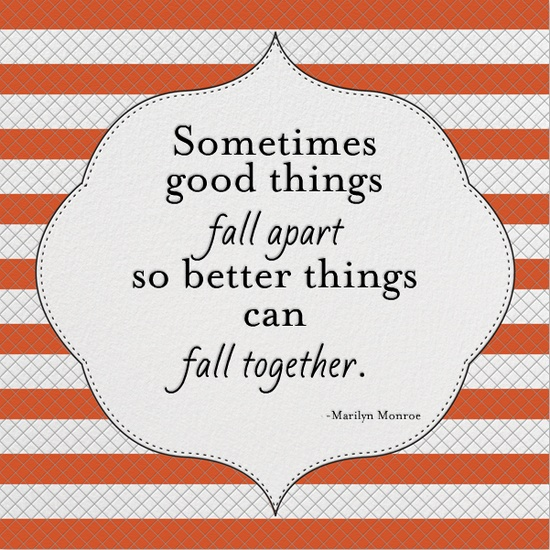 http://img.allw.mn/content/inspiration/2013/06/2_sometimes-good-things-fall-apart-so-better-things-can-fall-together.jpg