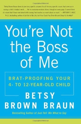 You're Not the Boss of Me: Brat-Proofing Your Four to Twelve-Year-Old Child