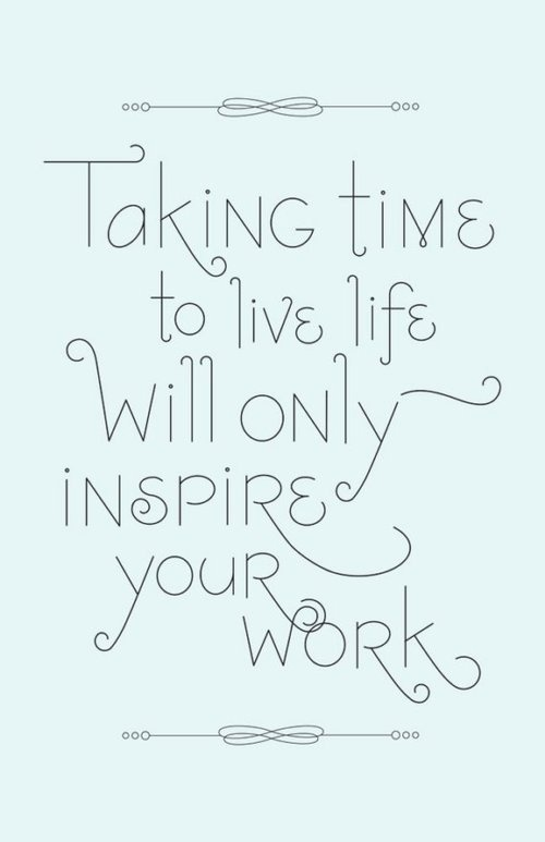 http://img.allw.mn/content/lifestyle/2013/03/4_taking-time-to-live-life-will-only-inspire-your-work.jpg