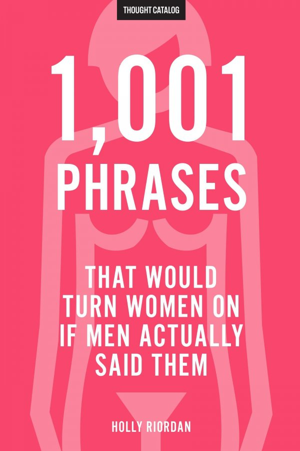 1,001 Phrases That Would Turn Women on if Men Actually Said Them by Holly Riordan (me)