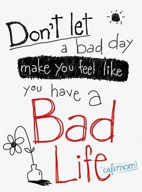 """Don't Let a Bad Day Let You Feel like You Have a Bad Life"""