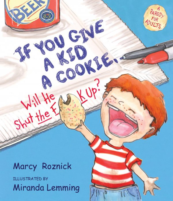 If You Give a Kid a Cookie, Will He Shut the F up?: a Parody for Adults by Marcy Roznick