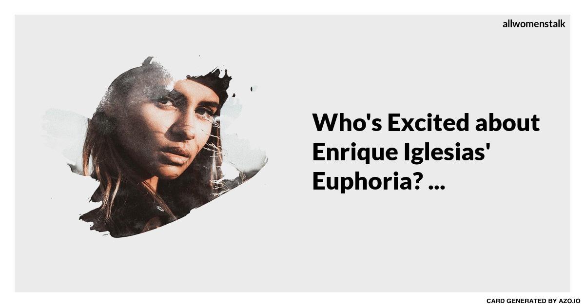 Whos Excited About Enrique Iglesias Euphoria Celebs