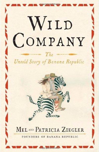 Wild Company: the Untold Story of Banana Republic – Mel and Patricia Ziegler